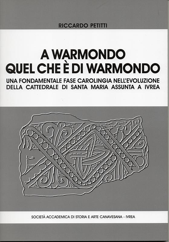 A Warmondo quel che è di Warmondo. Una fondamentale fase carolingia nell'evoluzione della cattedrale di Santa Maria Assunta a Ivrea, di Riccardo Petitti.