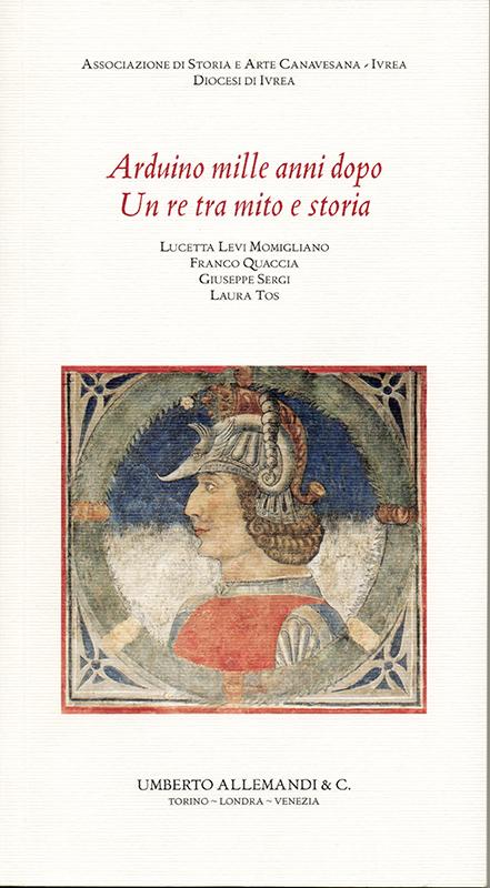 Arduino mille anni dopo. Un re tra mito e storia, di Lucetta Levi Momigliano, Franco Quaccia, Giuseppe Sergi, Laura Tos.